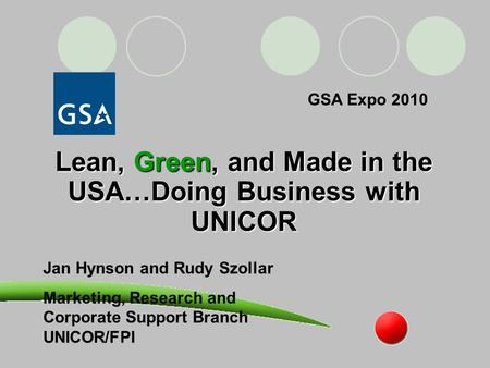 Lean, Green, and Made in the USA…Doing Business with UNICOR Jan Hynson and Rudy Szollar Marketing, Research and Corporate Support Branch UNICOR/FPI GSA.