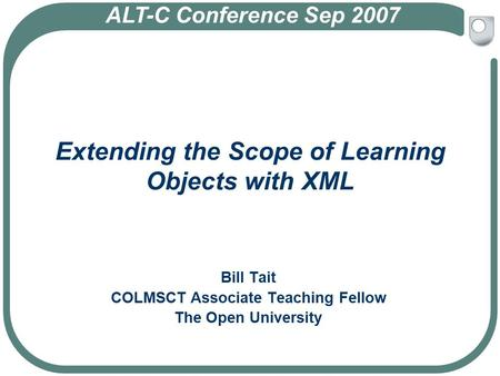 Extending the Scope of Learning Objects with XML Bill Tait COLMSCT Associate Teaching Fellow The Open University ALT-C Conference Sep 2007.