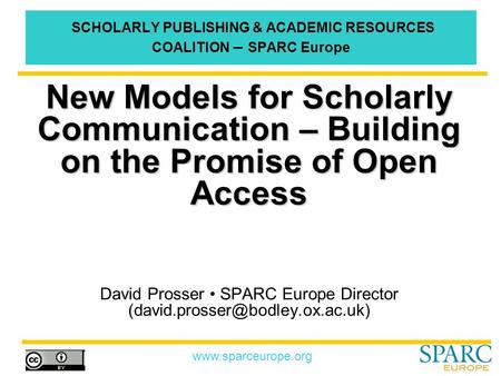 Www.sparceurope.org SCHOLARLY PUBLISHING & ACADEMIC RESOURCES COALITION – SPARC Europe New Models for Scholarly Communication – Building on the Promise.