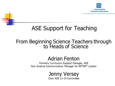 ASE Support for Teaching From Beginning Science Teachers through to Heads of Science Adrian Fenton Formerly Curriculum Support Manager, ASE Now Science.