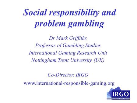 Social responsibility and problem gambling www.international-responsible-gaming.org Dr Mark Griffiths Professor of Gambling Studies International Gaming.