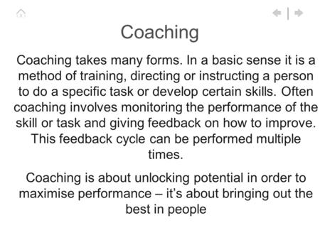 Coaching Coaching takes many forms. In a basic sense it is a method of training, directing or instructing a person to do a specific task or develop certain.
