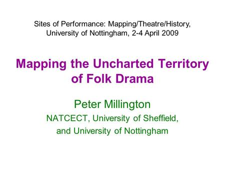 Mapping the Uncharted Territory of Folk Drama Peter Millington NATCECT, University of Sheffield, and University of Nottingham Sites of Performance: Mapping/Theatre/History,