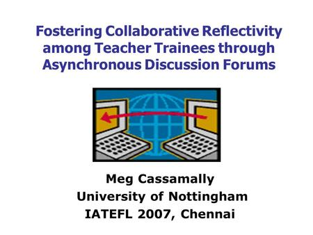 Fostering Collaborative Reflectivity among Teacher Trainees through Asynchronous Discussion Forums Meg Cassamally University of Nottingham IATEFL 2007,