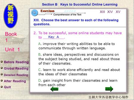 Book 1 Unit 1 吉林大学外语教学中心制作 Section B Keys to Successful Online Learning XIII. Choose the best answer to each of the following questions. 2.To be successful,