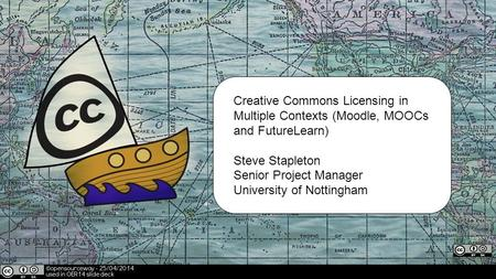 Creative Commons Licensing in Multiple Contexts (Moodle, MOOCs and FutureLearn) Steve Stapleton Senior Project Manager University of Nottingham.