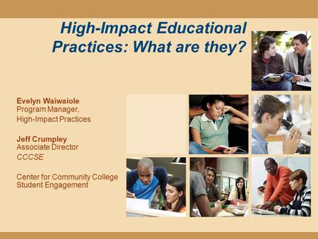 High-Impact Educational Practices: What are they? Evelyn Waiwaiole Program Manager, High-Impact Practices Jeff Crumpley Associate Director CCCSE Center.