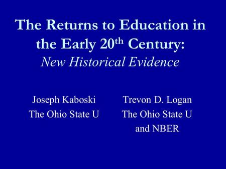 The Returns to Education in the Early 20 th Century: New Historical Evidence Joseph KaboskiTrevon D. Logan The Ohio State U The Ohio State U and NBER.