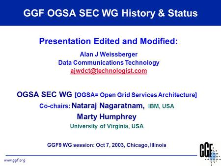 Www.ggf.org OGSA SEC WG [OGSA= Open Grid Services Architecture] Co-chairs: Nataraj Nagaratnam, IBM, USA Marty Humphrey University of Virginia, USA GGF9.