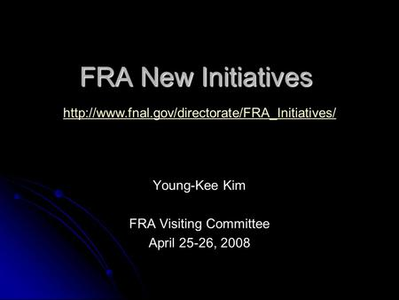 FRA New Initiatives Young-Kee Kim FRA Visiting Committee April 25-26, 2008