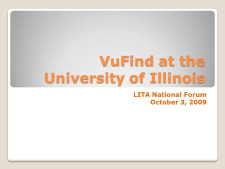 VuFind at the University of Illinois LITA National Forum October 3, 2009.