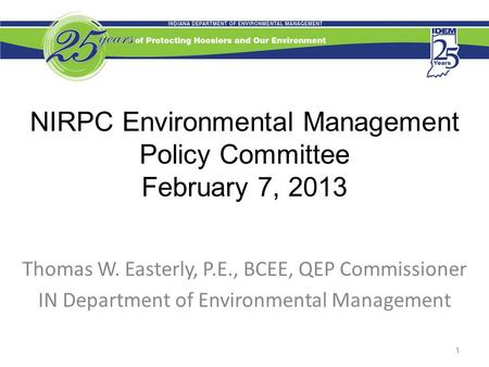 NIRPC Environmental Management Policy Committee February 7, 2013 Thomas W. Easterly, P.E., BCEE, QEP Commissioner IN Department of Environmental Management.