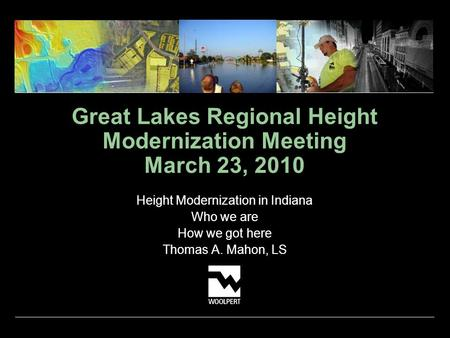 Great Lakes Regional Height Modernization Meeting March 23, 2010 Height Modernization in Indiana Who we are How we got here Thomas A. Mahon, LS.