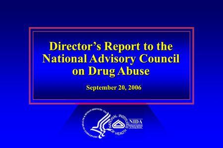 Director's Report to the National Advisory Council on Drug Abuse Director's Report to the National Advisory Council on Drug Abuse September 20, 2006.