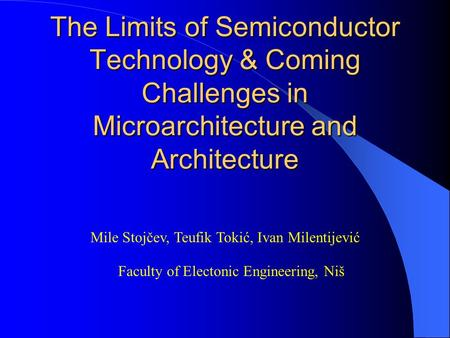 The Limits of Semiconductor Technology & Coming Challenges in Microarchitecture and <strong>Architecture</strong> Mile Stojčev, Teufik Tokić, Ivan Milentijević Faculty.
