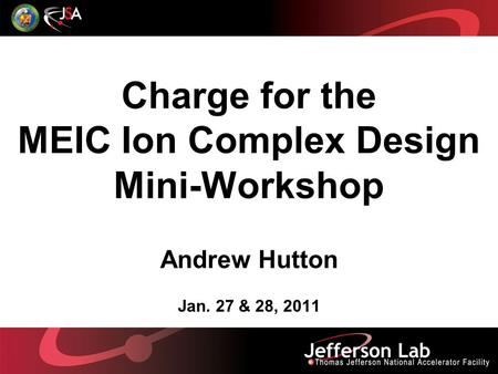 Charge for the MEIC Ion Complex Design Mini-Workshop Andrew Hutton Jan. 27 & 28, 2011.
