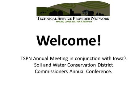 Welcome! TSPN Annual Meeting in conjunction with Iowa's Soil and Water Conservation District Commissioners Annual Conference.