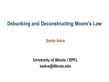 Debunking and Deconstructing Moore's Law Sarita Adve University of Illinois / EPFL