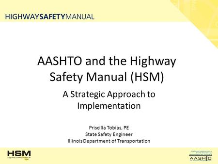 AASHTO and the Highway Safety Manual (HSM) A Strategic Approach to Implementation Priscilla Tobias, PE State Safety Engineer Illinois Department of Transportation.