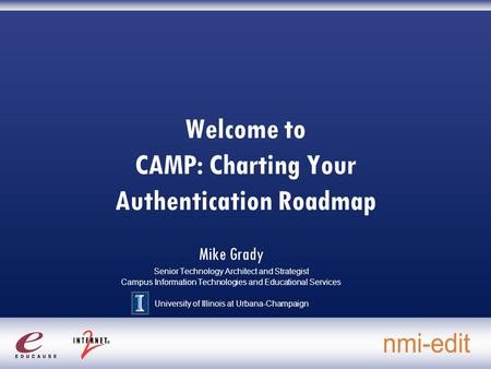 Welcome to CAMP: Charting Your Authentication Roadmap Mike Grady Senior Technology Architect and Strategist Campus Information Technologies and Educational.
