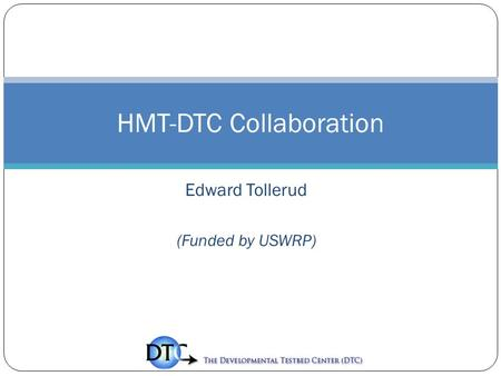 Edward Tollerud (Funded by USWRP) HMT-DTC Collaboration.