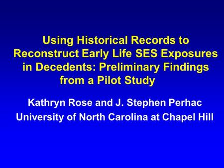Using Historical Records to Reconstruct Early Life SES Exposures in Decedents: Preliminary Findings from a Pilot Study Kathryn Rose and J. Stephen Perhac.