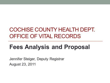 COCHISE COUNTY HEALTH DEPT. OFFICE OF VITAL RECORDS Fees Analysis and Proposal Jennifer Steiger, Deputy Registrar August 23, 2011.