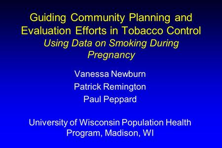 Guiding Community Planning and Evaluation Efforts in Tobacco Control Using Data on Smoking During Pregnancy Vanessa Newburn Patrick Remington Paul Peppard.