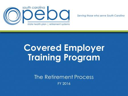 Covered Employer Training Program The Retirement Process FY 2016.