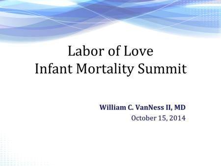 Labor of Love Infant Mortality Summit William C. VanNess II, MD October 15, 2014.