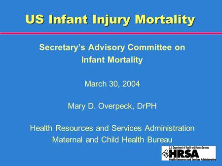 US Infant Injury Mortality Secretary's Advisory Committee on Infant Mortality March 30, 2004 Mary D. Overpeck, DrPH Health Resources and Services Administration.