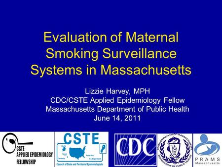 1 Evaluation of Maternal Smoking Surveillance Systems in Massachusetts Lizzie Harvey, MPH CDC/CSTE Applied Epidemiology Fellow Massachusetts Department.