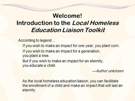 Welcome! Introduction to the Local Homeless Education Liaison Toolkit According to legend… If you wish to make an impact for one year, you plant corn.