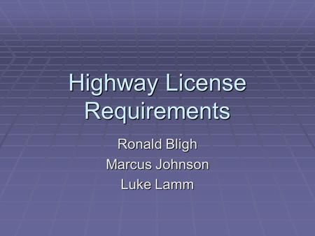 Highway License Requirements Ronald Bligh Marcus Johnson Luke Lamm.