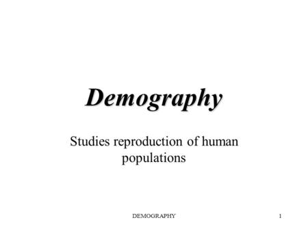 DEMOGRAPHY1 Demography Studies reproduction of human populations.