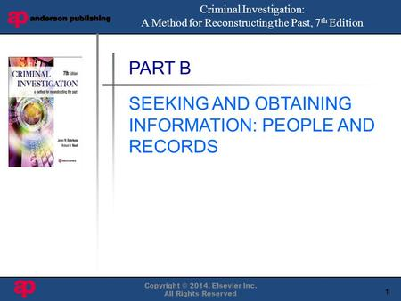 1 Book Cover Here Copyright © 2014, Elsevier Inc. All Rights Reserved PART B SEEKING AND OBTAINING INFORMATION: PEOPLE AND RECORDS Criminal Investigation: