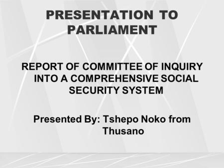 PRESENTATION TO PARLIAMENT REPORT OF COMMITTEE OF INQUIRY INTO A COMPREHENSIVE SOCIAL SECURITY SYSTEM Presented By: Tshepo Noko from Thusano.