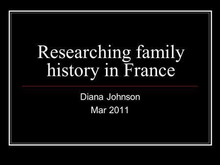 Researching family history in France Diana Johnson Mar 2011.