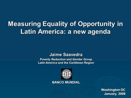 Measuring Equality of Opportunity in Latin America: a new agenda Washington DC January, 2009 Jaime Saavedra Poverty Reduction and Gender Group Latin America.