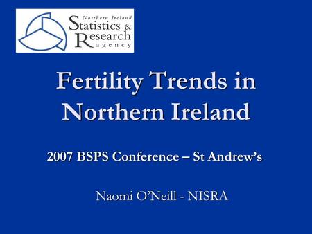 Fertility Trends in Northern Ireland Naomi O'Neill - NISRA 2007 BSPS Conference – St Andrew's.
