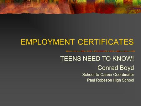 EMPLOYMENT CERTIFICATES TEENS NEED TO KNOW! Conrad Boyd School-to-Career Coordinator Paul Robeson High School.