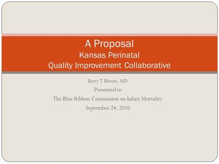 Barry T Bloom, MD Presented to The Blue Ribbon Commission on Infant Mortality September 24, 2010 A Proposal Kansas Perinatal Quality Improvement Collaborative.