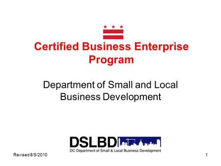 Revised 8/5/20101 Certified Business Enterprise Program Department of Small and Local Business Development.