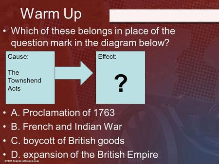Warm Up Which of these belongs in place of the question mark in the diagram below? A. Proclamation of 1763 B. French and Indian War C. boycott of British.