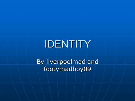 IDENTITY By liverpoolmad and footymadboy09. What the dictionary says Who or what a person or thing is Who or what a person or thing is Being identical.