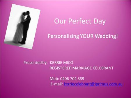Our Perfect Day Personalising YOUR Wedding! Presented by: KERRIE MICÓ REGISTERED MARRIAGE CELEBRANT Mob: 0406 704 339