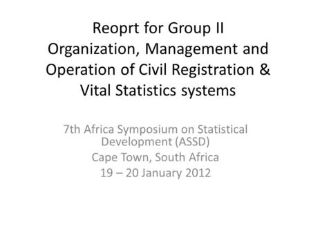 Reoprt for Group II Organization, Management and Operation of Civil Registration & Vital Statistics systems 7th Africa Symposium on Statistical Development.