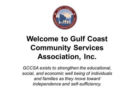 Welcome to Gulf Coast Community Services Association, Inc. GCCSA exists to strengthen the educational, social, and economic well being of individuals and.