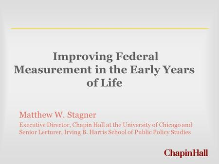 Improving Federal Measurement in the Early Years of Life Matthew W. Stagner Executive Director, Chapin Hall at the University of Chicago and Senior Lecturer,