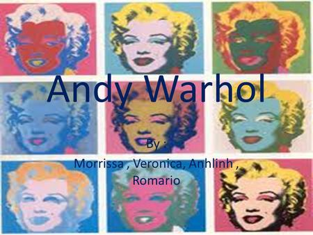 Andy Warhol By : Morrissa, Veronica, Anhlinh, Romario.